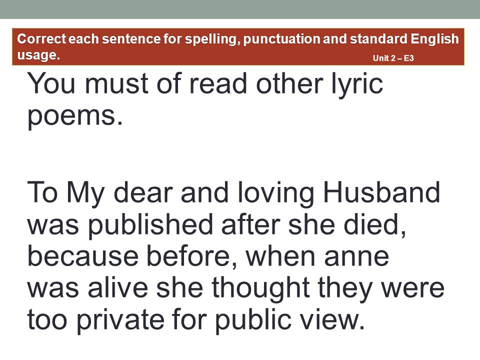 You must of read other lyric poems. To My dear and loving Husband was published after she died, because before, when anne was alive she thought they w