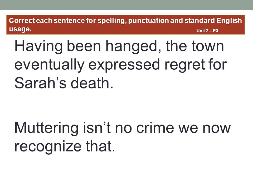 Having been hanged, the town eventually expressed regret for Sarah's death. Muttering isn't no crime we now recognize that. Correct each sentence for
