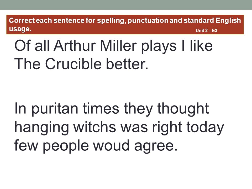 Of all Arthur Miller plays I like The Crucible better. In puritan times they thought hanging witchs was right today few people woud agree. Correct eac