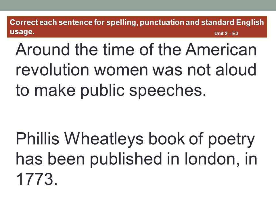 Around the time of the American revolution women was not aloud to make public speeches. Phillis Wheatleys book of poetry has been published in london,