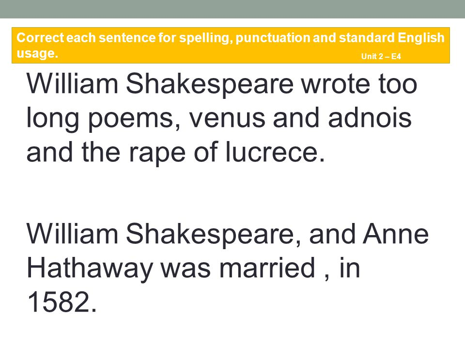 William Shakespeare wrote too long poems, venus and adnois and the rape of lucrece. William Shakespeare, and Anne Hathaway was married, in 1582. Corre