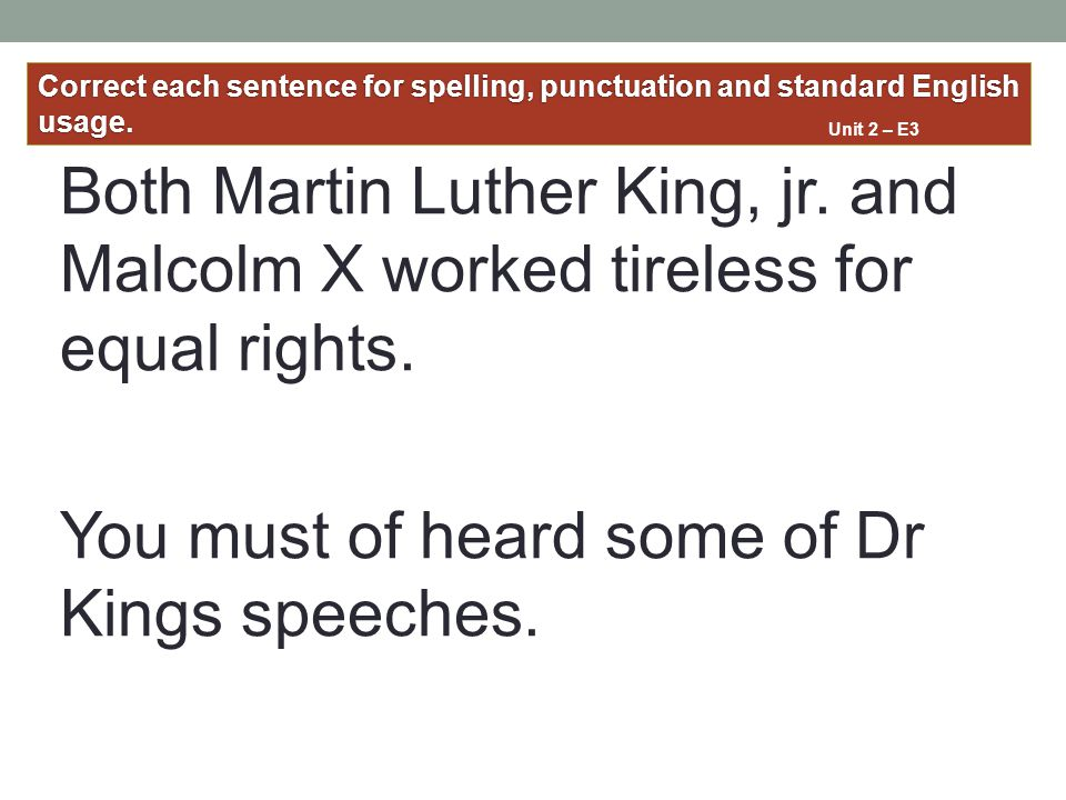 Both Martin Luther King, jr. and Malcolm X worked tireless for equal rights. You must of heard some of Dr Kings speeches. Correct each sentence for sp