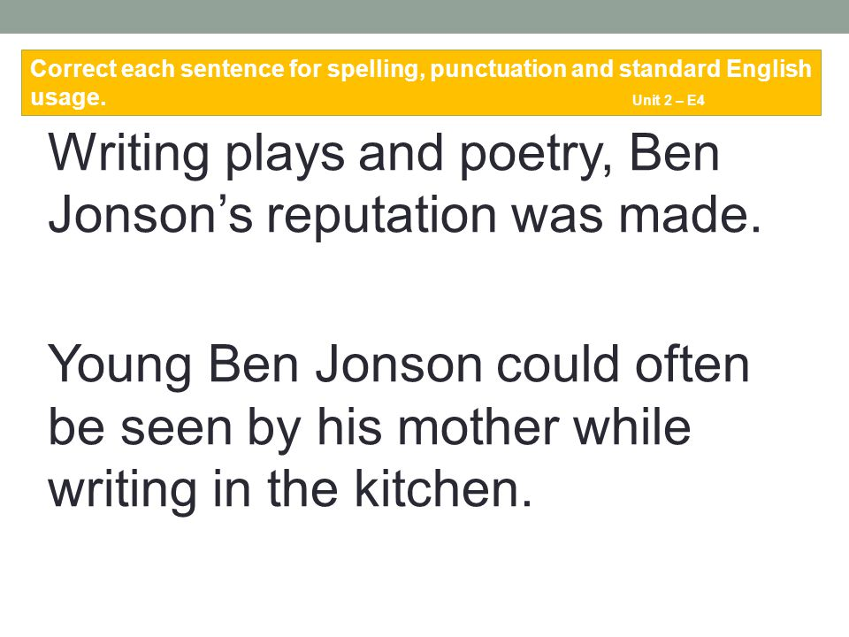 Writing plays and poetry, Ben Jonson's reputation was made. Young Ben Jonson could often be seen by his mother while writing in the kitchen. Correct e