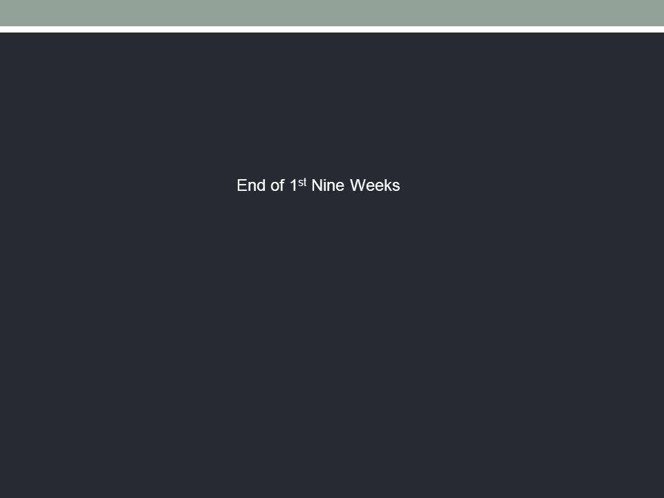 End of 1 st Nine Weeks