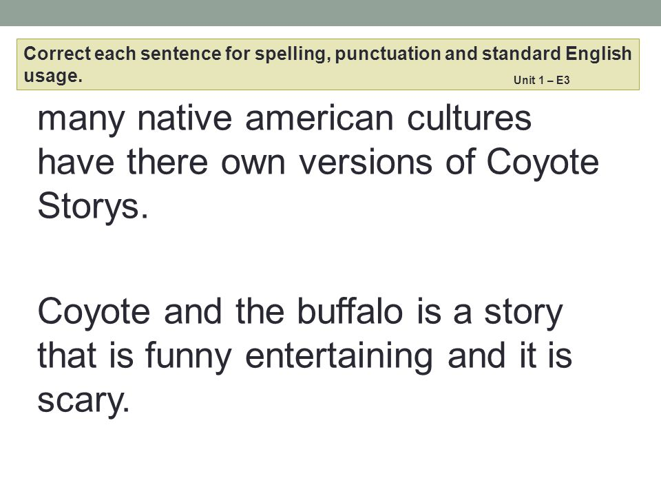 many native american cultures have there own versions of Coyote Storys. Coyote and the buffalo is a story that is funny entertaining and it is scary.
