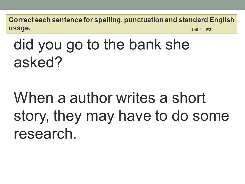 did you go to the bank she asked? When a author writes a short story, they may have to do some research. Correct each sentence for spelling, punctuati