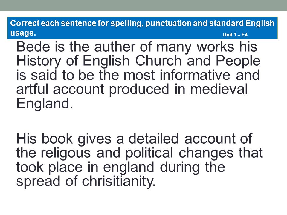 Bede is the auther of many works his History of English Church and People is said to be the most informative and artful account produced in medieval E