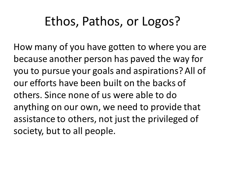 Ethos, Pathos, or Logos? How many of you have gotten to where you are because another person has paved the way for you to pursue your goals and aspira