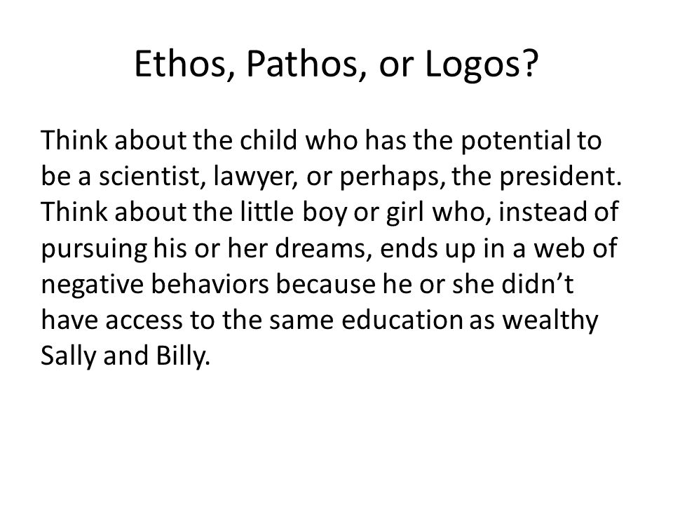 Ethos, Pathos, or Logos? Think about the child who has the potential to be a scientist, lawyer, or perhaps, the president. Think about the little boy