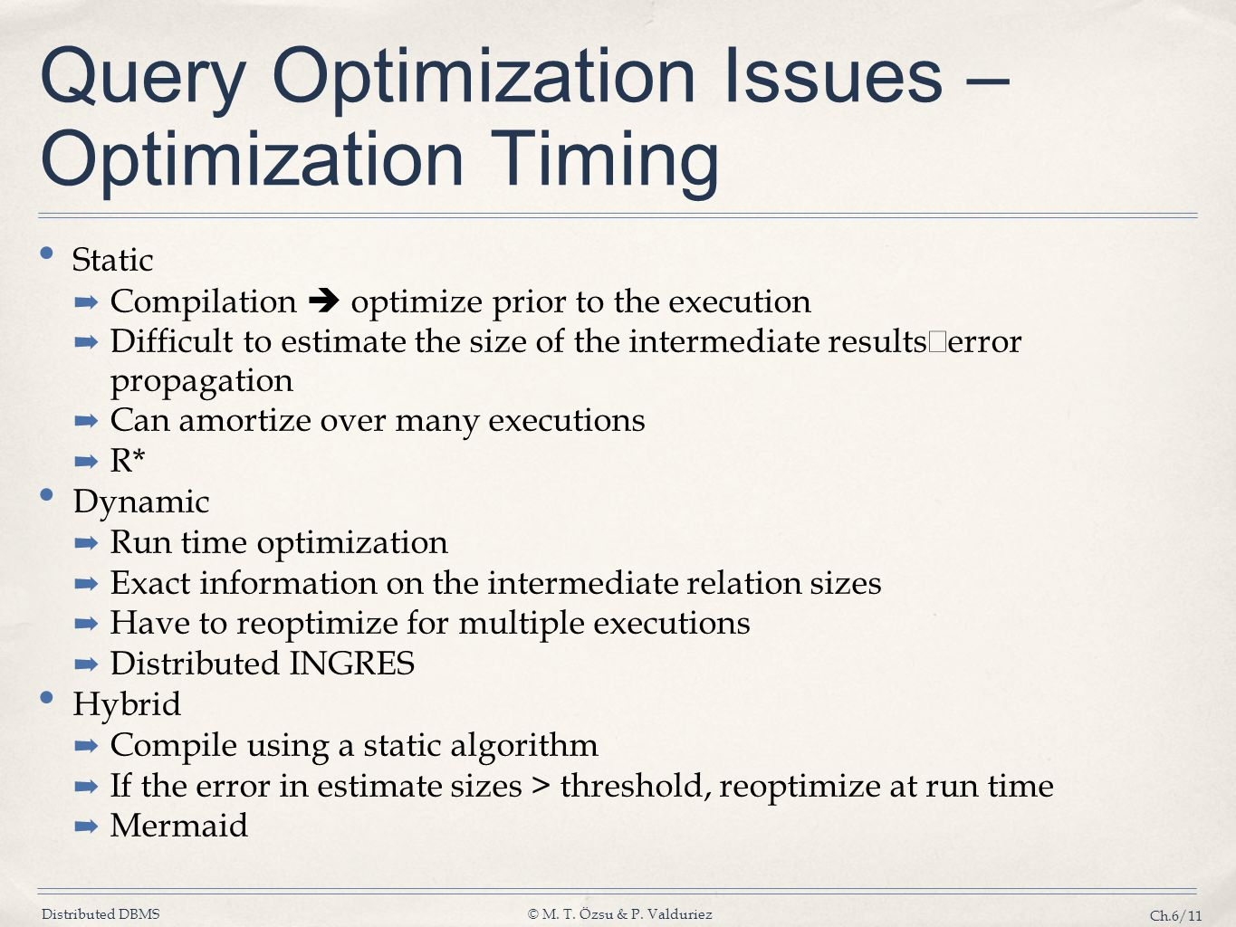 Distributed DBMS© M. T. Özsu & P. Valduriez Ch.6/11 Query Optimization Issues – Optimization Timing Static ➡ Compilation  optimize prior to the execu