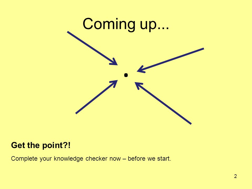 Coming up.... 2 Get the point?! Complete your knowledge checker now – before we start.
