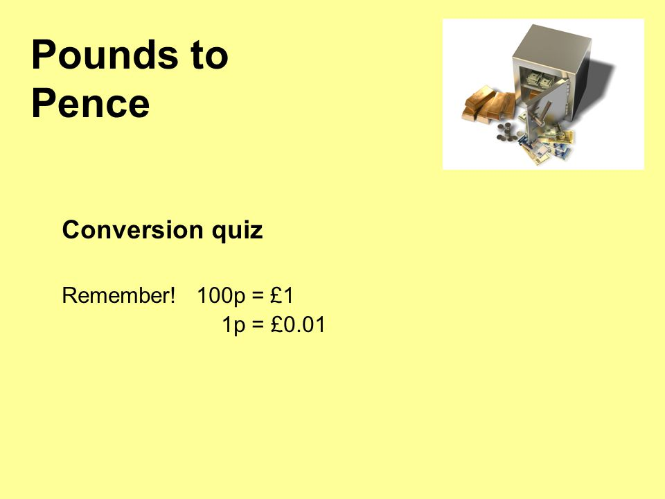 Pounds to Pence Conversion quiz Remember! 100p = £1 1p = £0.01