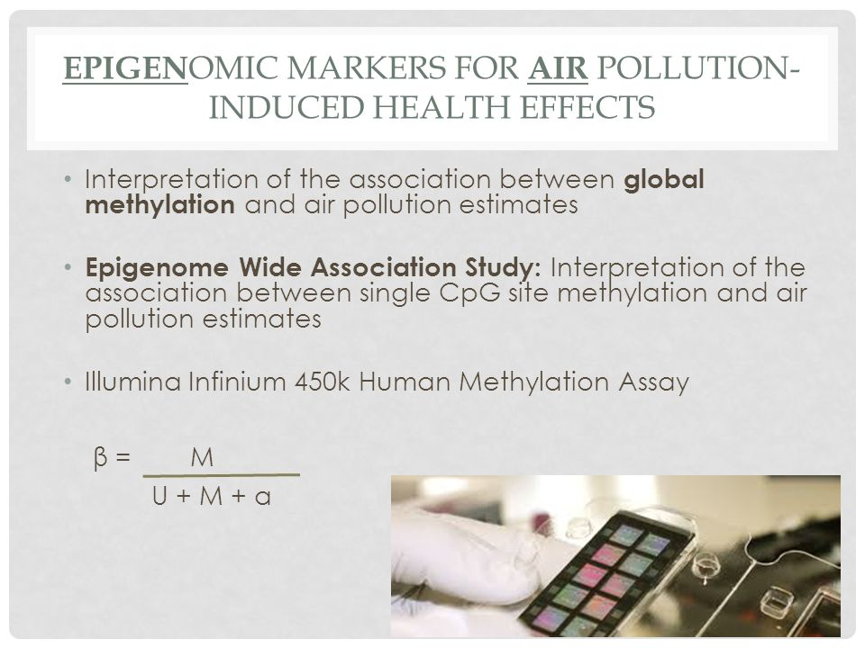 EPIGEN OMIC MARKERS FOR AIR POLLUTION- INDUCED HEALTH EFFECTS Interpretation of the association between global methylation and air pollution estimates Epigenome Wide Association Study: Interpretation of the association between single CpG site methylation and air pollution estimates Illumina Infinium 450k Human Methylation Assay β = M U + M + a