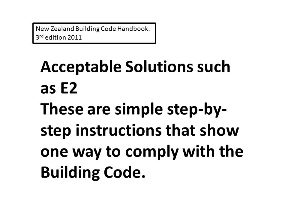 Acceptable Solutions such as E2 These are simple step-by- step instructions that show one way to comply with the Building Code. New Zealand Building C