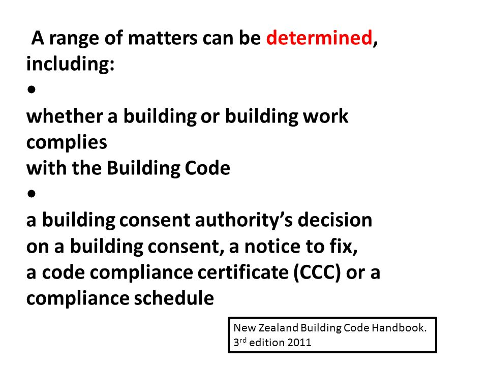 A range of matters can be determined, including: whether a building or building work complies with the Building Code a building consent authority's de