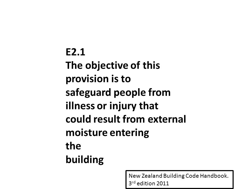 E2.1 The objective of this provision is to safeguard people from illness or injury that could result from external moisture entering the building New