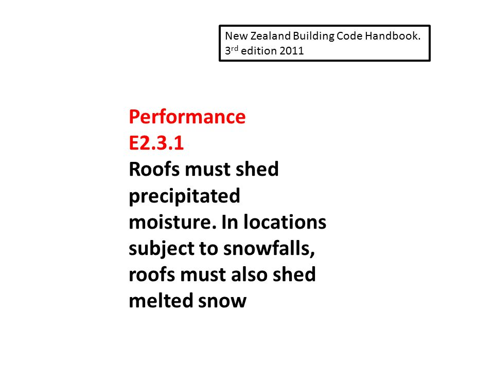 Performance E2.3.1 Roofs must shed precipitated moisture. In locations subject to snowfalls, roofs must also shed melted snow New Zealand Building Cod