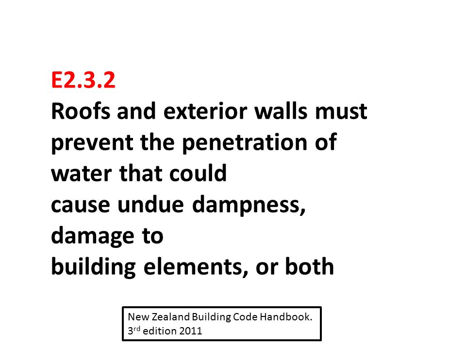 E2.3.2 Roofs and exterior walls must prevent the penetration of water that could cause undue dampness, damage to building elements, or both New Zealan