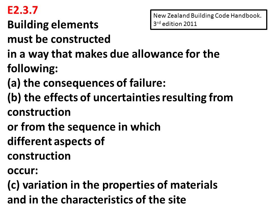 E2.3.7 Building elements must be constructed in a way that makes due allowance for the following: (a) the consequences of failure: (b) the effects of