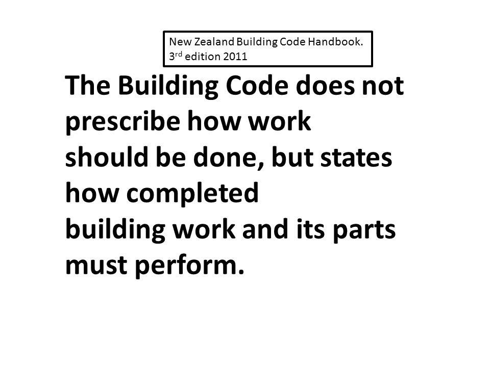 The Building Code does not prescribe how work should be done, but states how completed building work and its parts must perform. New Zealand Building