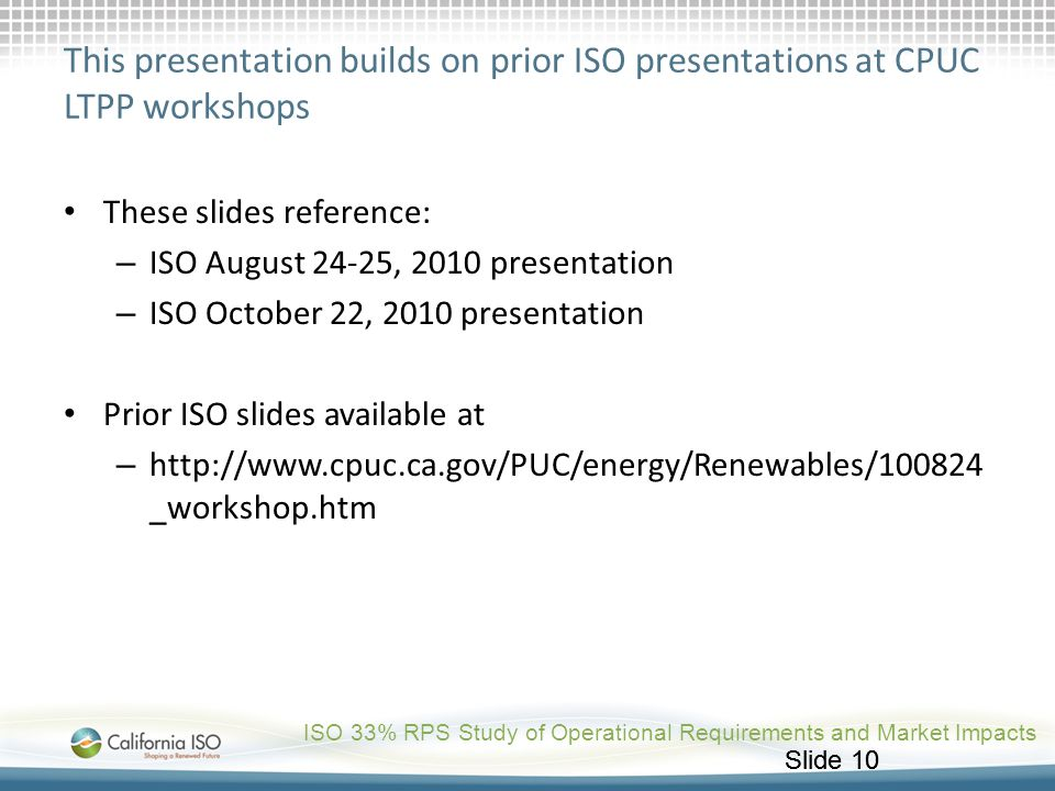 Slide 10 This presentation builds on prior ISO presentations at CPUC LTPP workshops These slides reference: – ISO August 24-25, 2010 presentation – IS