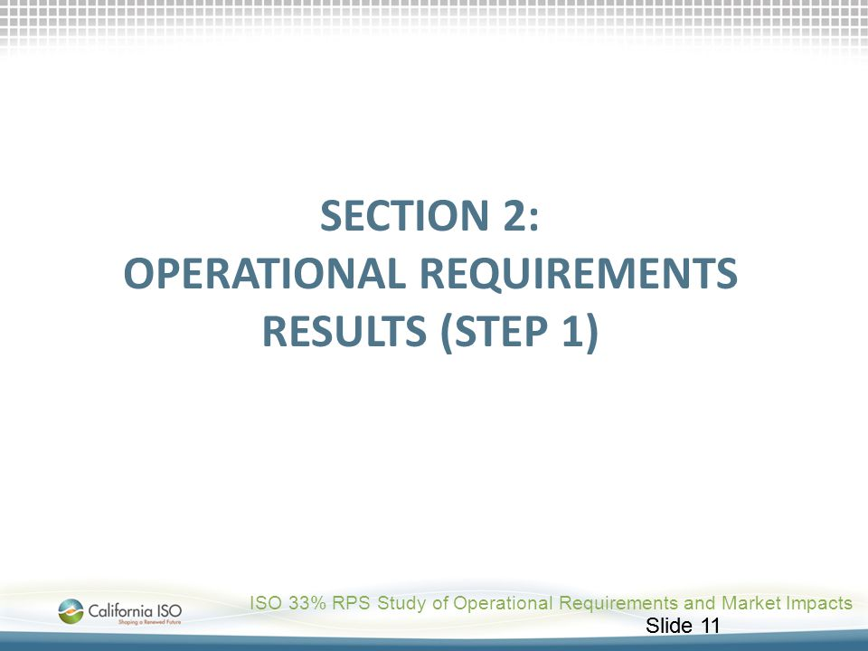 Slide 11 SECTION 2: OPERATIONAL REQUIREMENTS RESULTS (STEP 1) ISO 33% RPS Study of Operational Requirements and Market Impacts