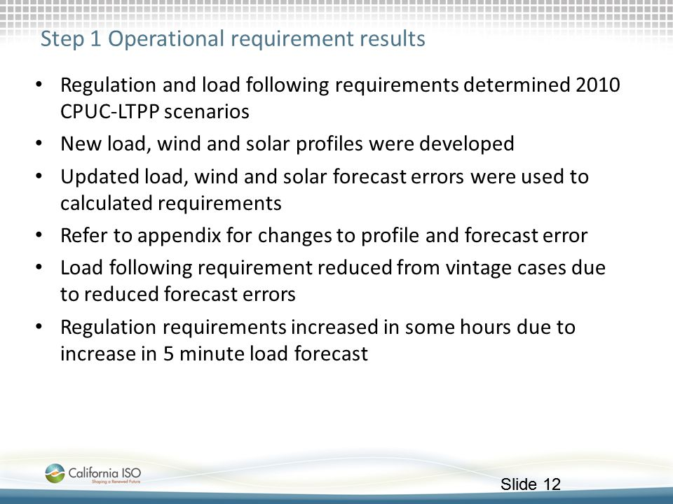 Slide 12 Step 1 Operational requirement results Regulation and load following requirements determined 2010 CPUC-LTPP scenarios New load, wind and sola