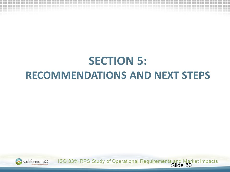Slide 50 SECTION 5: RECOMMENDATIONS AND NEXT STEPS ISO 33% RPS Study of Operational Requirements and Market Impacts