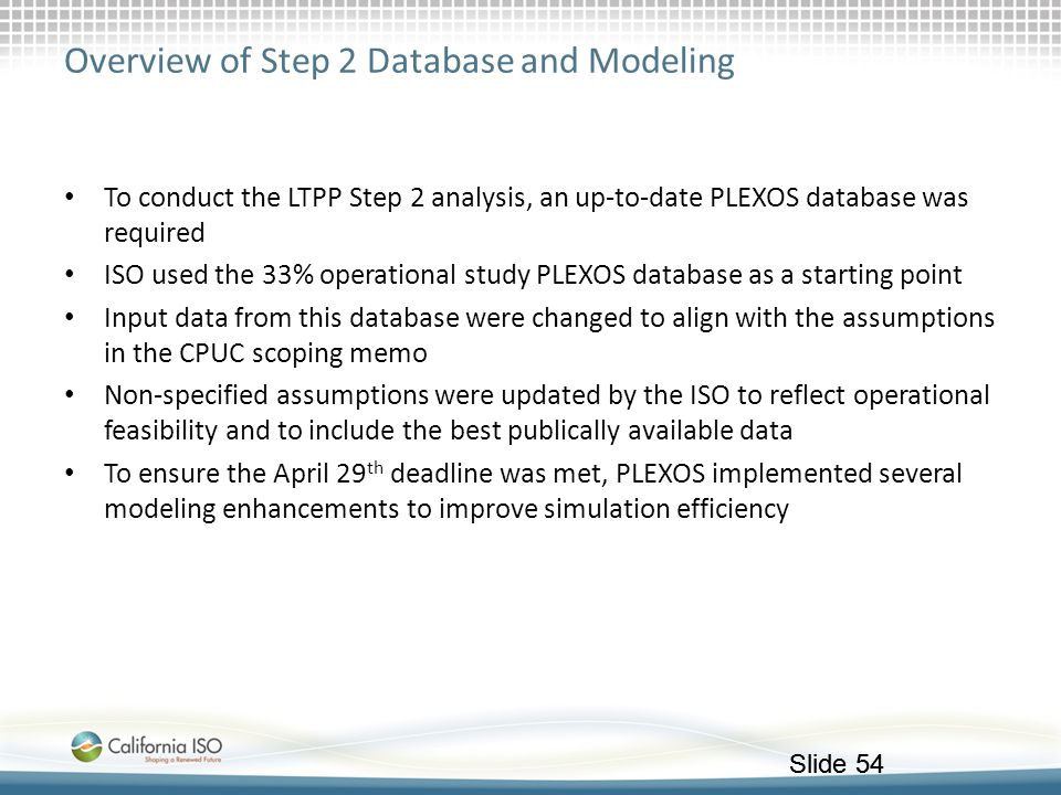 Slide 54 Overview of Step 2 Database and Modeling To conduct the LTPP Step 2 analysis, an up-to-date PLEXOS database was required ISO used the 33% ope