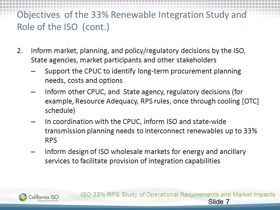 Slide 7 Objectives of the 33% Renewable Integration Study and Role of the ISO (cont.) 2.Inform market, planning, and policy/regulatory decisions by th