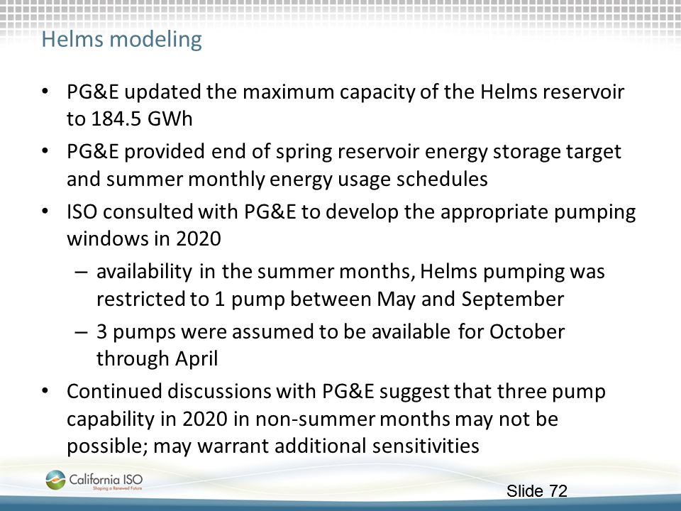 Slide 72 Helms modeling PG&E updated the maximum capacity of the Helms reservoir to 184.5 GWh PG&E provided end of spring reservoir energy storage tar