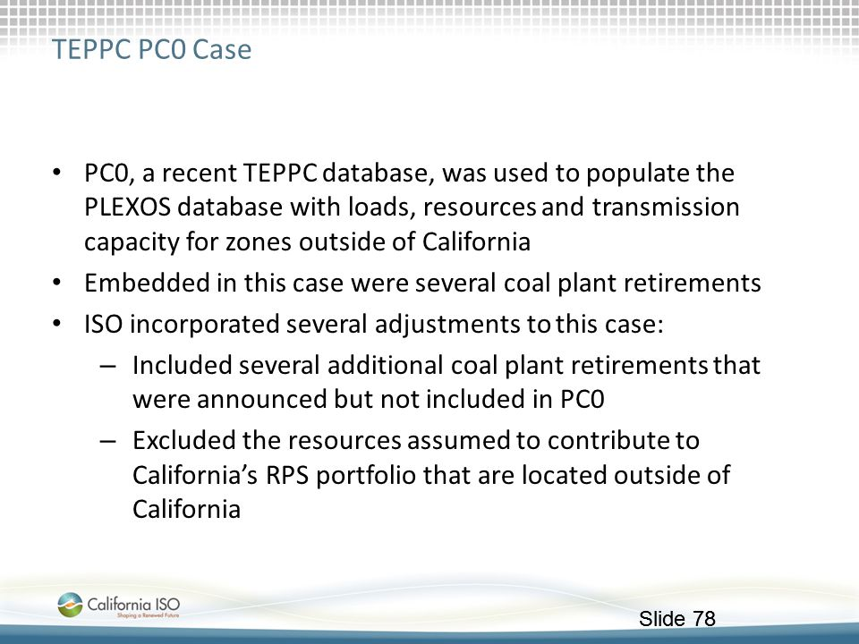 Slide 78 TEPPC PC0 Case PC0, a recent TEPPC database, was used to populate the PLEXOS database with loads, resources and transmission capacity for zon