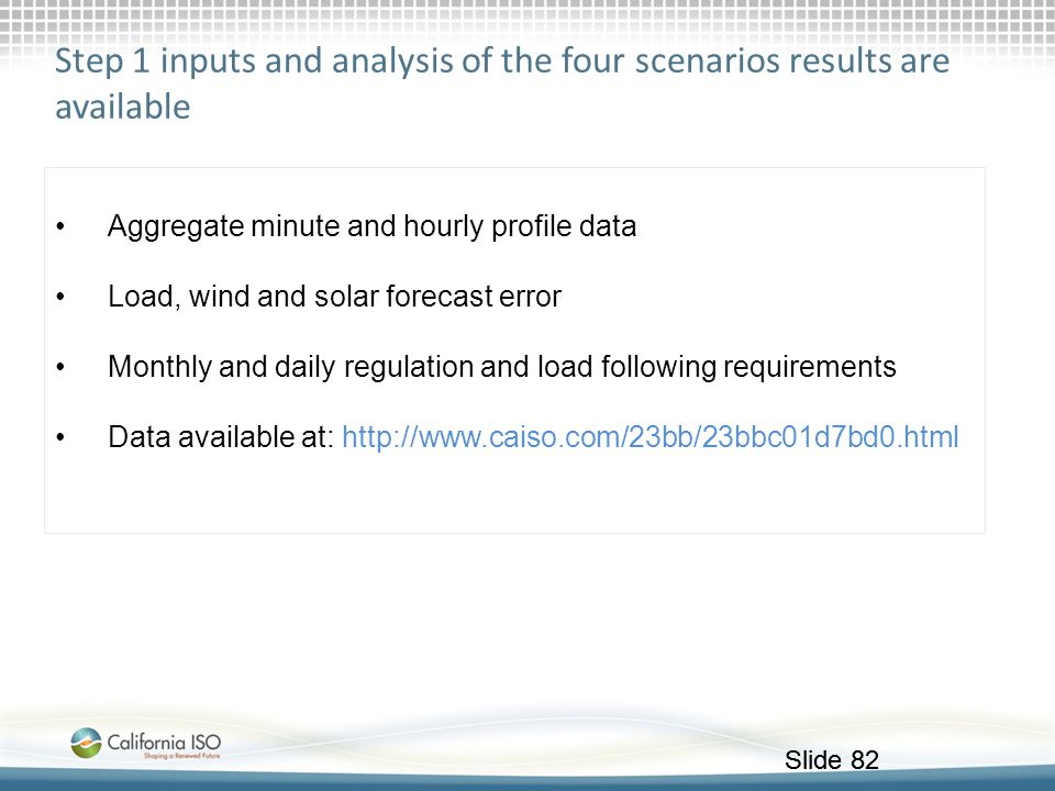 Slide 82 Step 1 inputs and analysis of the four scenarios results are available Aggregate minute and hourly profile data Load, wind and solar forecast
