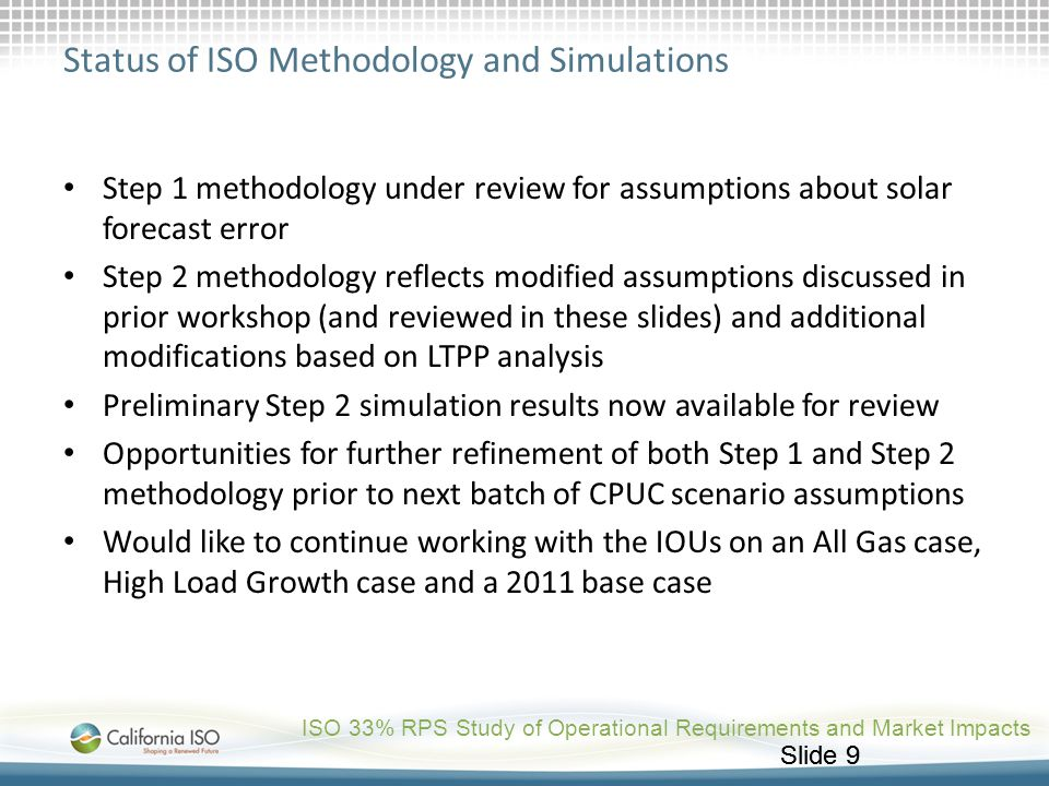 Slide 9 Status of ISO Methodology and Simulations Step 1 methodology under review for assumptions about solar forecast error Step 2 methodology reflec