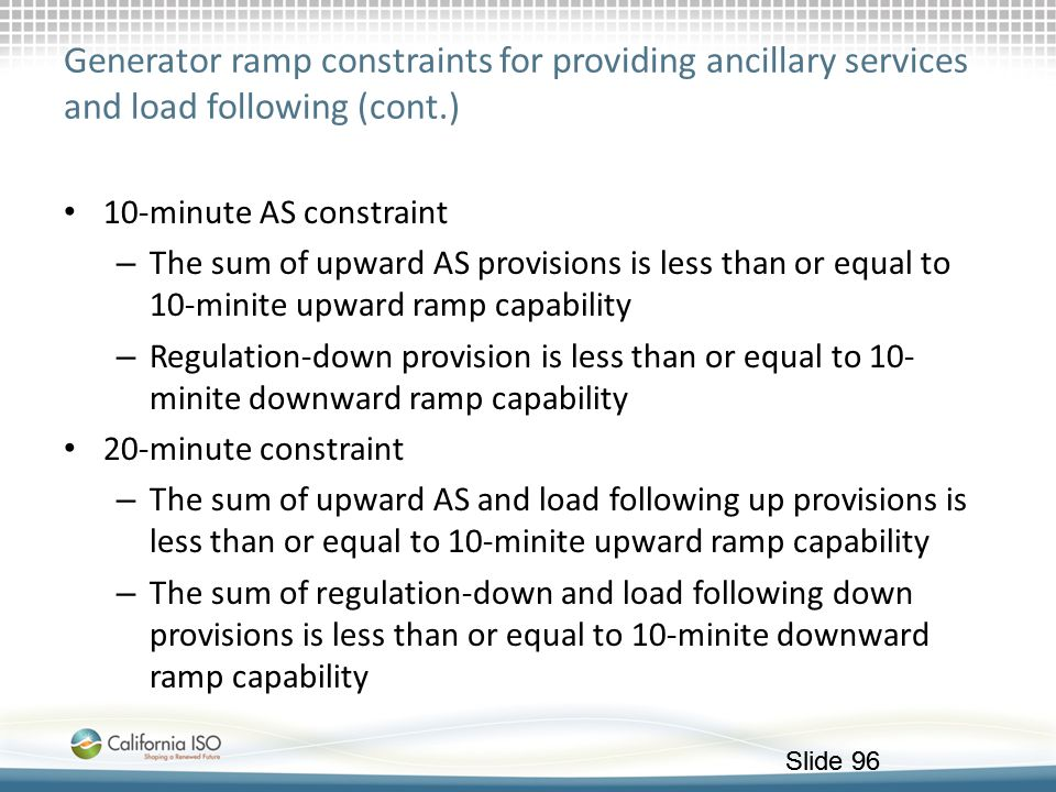 Slide 96 Generator ramp constraints for providing ancillary services and load following (cont.) 10-minute AS constraint – The sum of upward AS provisi