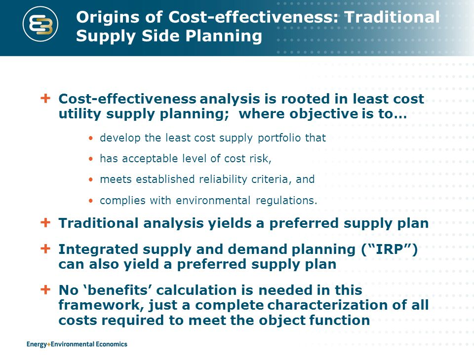 Origins of Cost-effectiveness: Traditional Supply Side Planning Cost-effectiveness analysis is rooted in least cost utility supply planning; where objective is to… develop the least cost supply portfolio that has acceptable level of cost risk, meets established reliability criteria, and complies with environmental regulations.