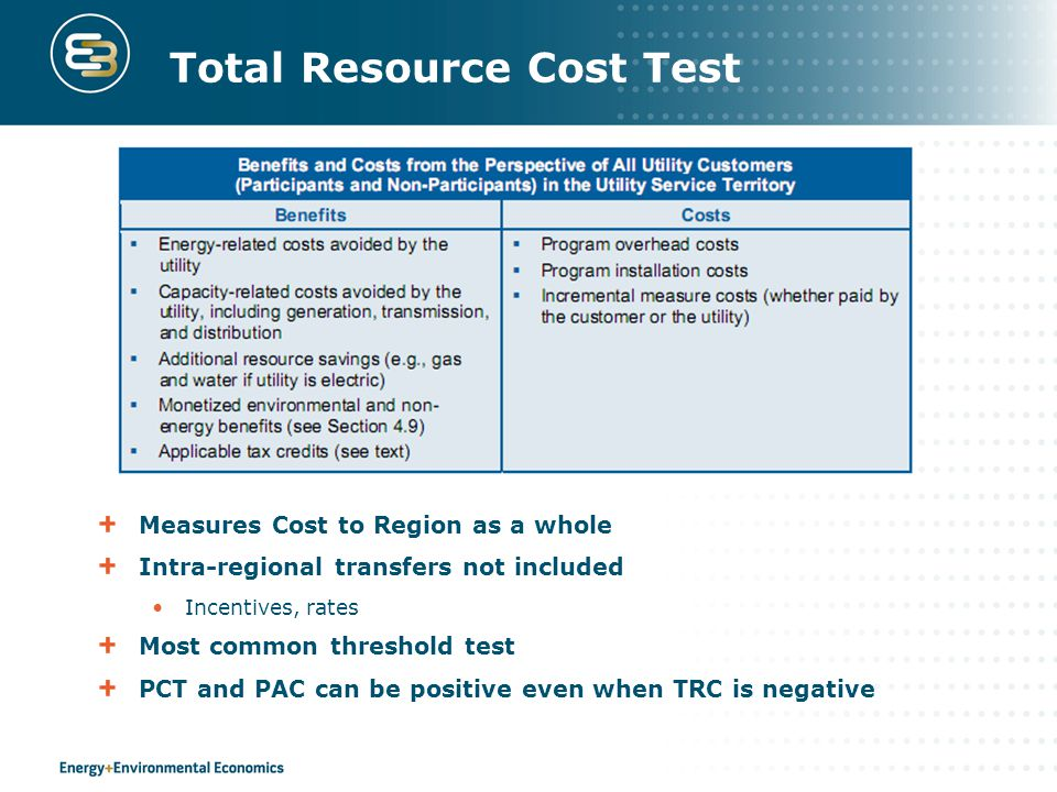 Total Resource Cost Test Measures Cost to Region as a whole Intra-regional transfers not included Incentives, rates Most common threshold test PCT and PAC can be positive even when TRC is negative