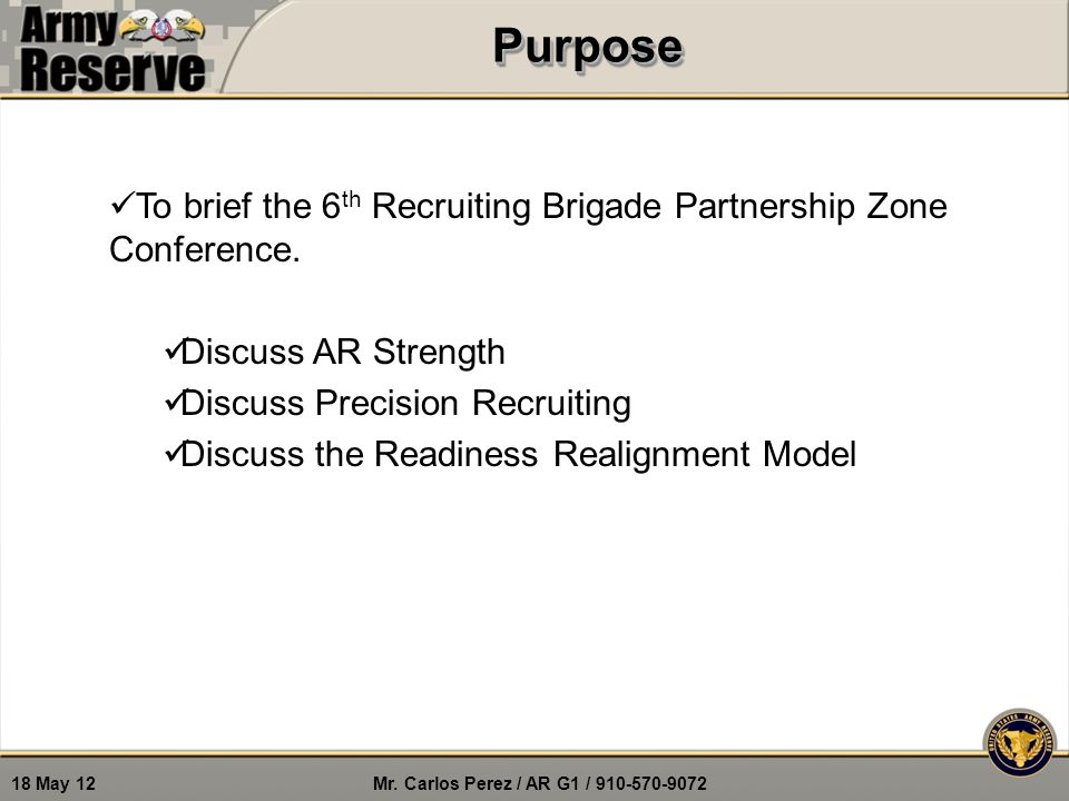 Mr. Carlos Perez / AR G1 / 910-570-9072 18 May 12PurposePurpose To brief the 6 th Recruiting Brigade Partnership Zone Conference. Discuss AR Strength