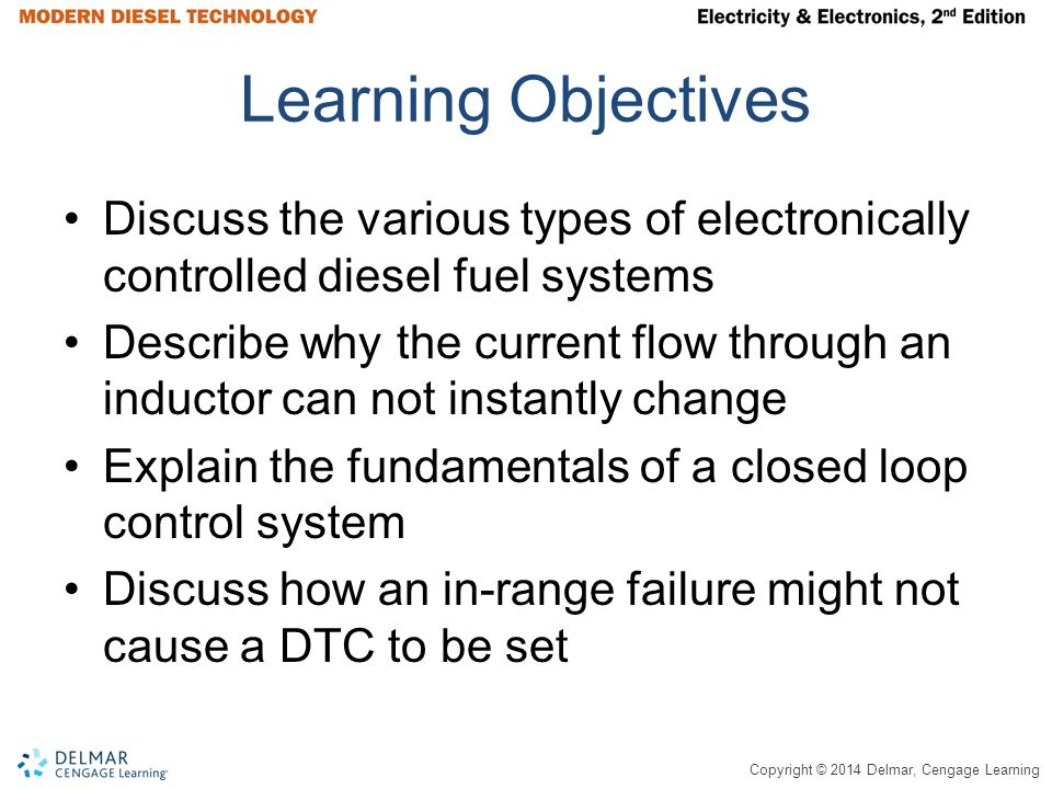 Copyright © 2014 Delmar, Cengage Learning Learning Objectives (continued) Explain the difference between in-cylinder emission reduction and exhaust aftertreatment Discuss how a variable geometry turbocharger can be used to regulate EGR flow rate Explain how particulate matter and NO x exhaust emissions are controlled Describe the requirements for HD-OBD and discuss some of the benefits of this regulation for technicians