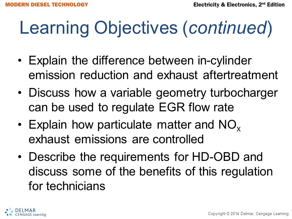 Copyright © 2014 Delmar, Cengage Learning Electronically Controlled Engine Particulate Matter (PM) – Exhaust smoke Oxides of Nitrogen (NO x ) – One of the pollutants responsible for smog Electronic Control Module (ECM) – Computer that controls engine fuel system