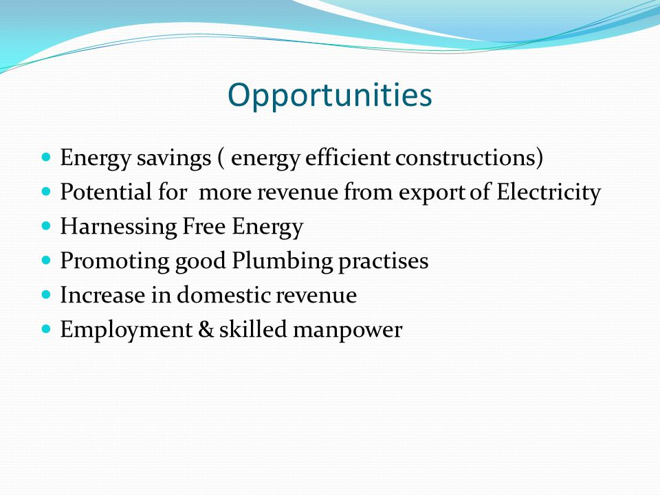Opportunities Energy savings ( energy efficient constructions) Potential for more revenue from export of Electricity Harnessing Free Energy Promoting good Plumbing practises Increase in domestic revenue Employment & skilled manpower