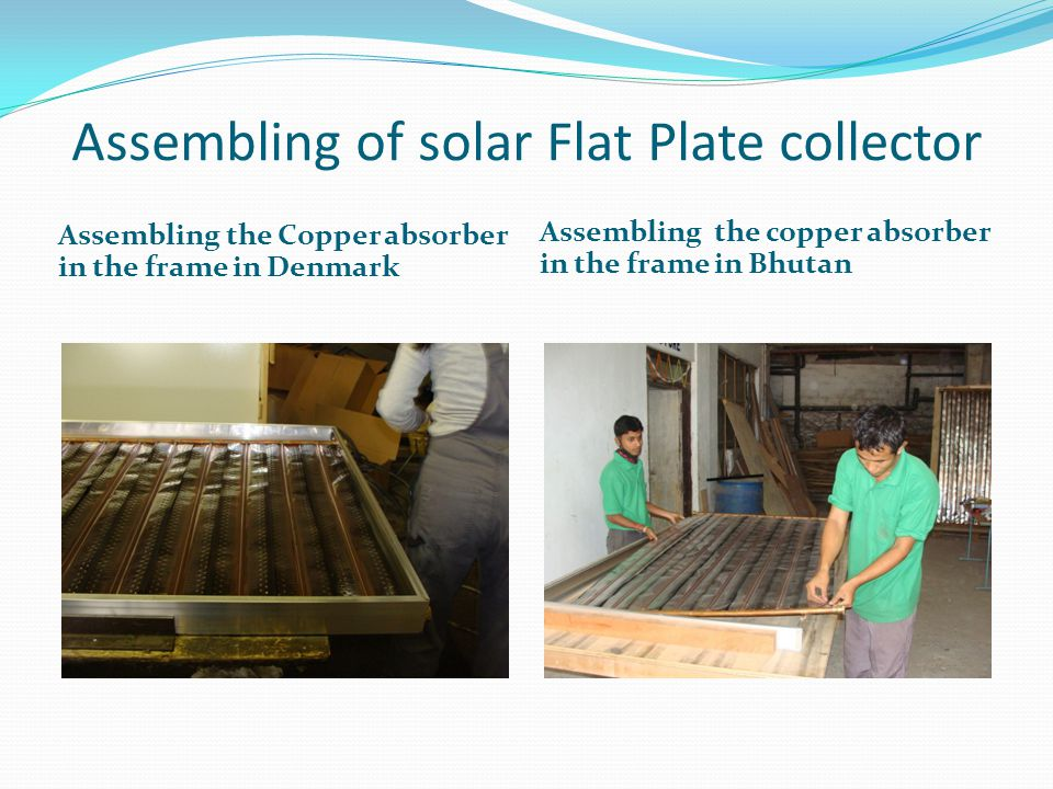Assembling of solar Flat Plate collector Assembling the Copper absorber in the frame in Denmark Assembling the copper absorber in the frame in Bhutan