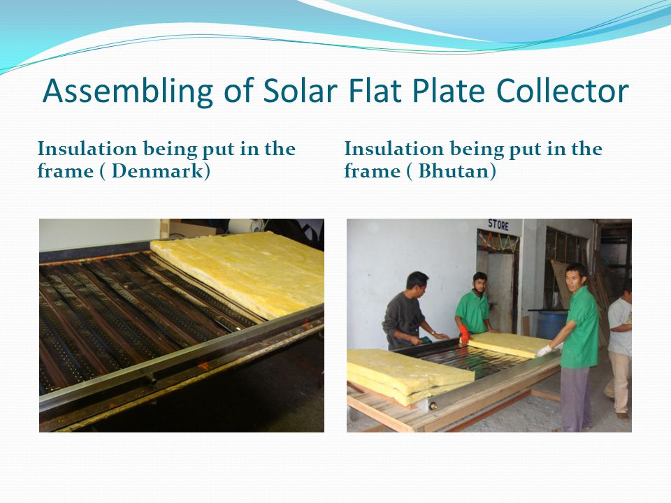 Assembling of Solar Flat Plate Collector Insulation being put in the frame ( Denmark) Insulation being put in the frame ( Bhutan)