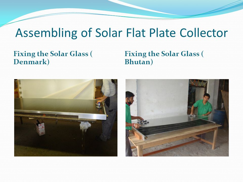 Assembling of Solar Flat Plate Collector Flat Plate Collector in stacks ( Denmark) Flat Plate Collector in stacks ( Bhutan)