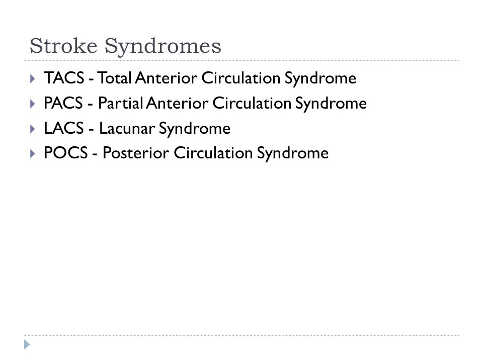  TACS - Total Anterior Circulation Syndrome  PACS - Partial Anterior Circulation Syndrome  LACS - Lacunar Syndrome  POCS - Posterior Circulation Syndrome
