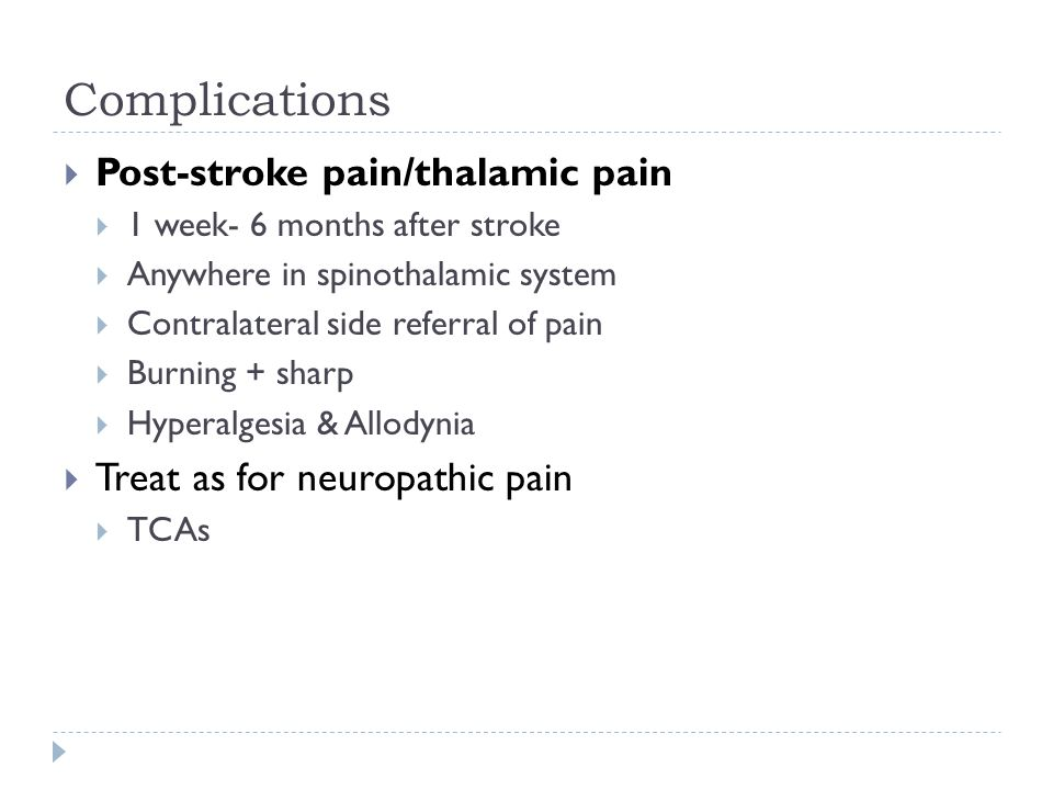  Post-stroke pain/thalamic pain  1 week- 6 months after stroke  Anywhere in spinothalamic system  Contralateral side referral of pain  Burning + sharp  Hyperalgesia & Allodynia  Treat as for neuropathic pain  TCAs