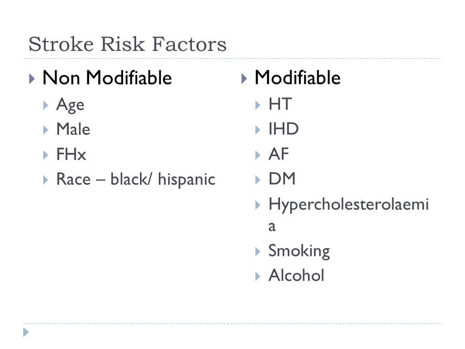 Stroke Risk Factors  Non Modifiable  Age  Male  FHx  Race – black/ hispanic  Modifiable  HT  IHD  AF  DM  Hypercholesterolaemi a  Smoking  Alcohol