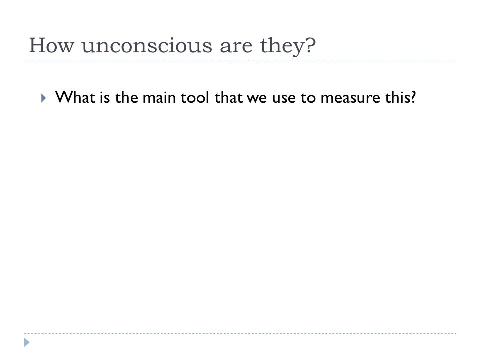 How unconscious are they  What is the main tool that we use to measure this