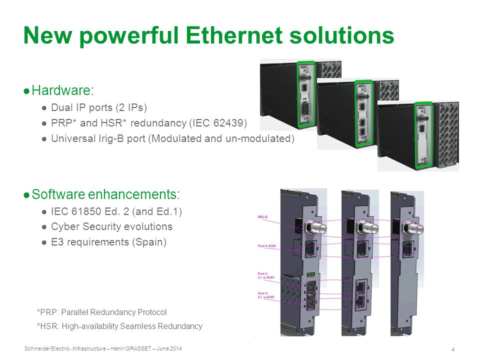 Schneider Electric 4 - Infrastructure – Henri GRASSET – June 2014 New powerful Ethernet solutions ●Hardware: ●Dual IP ports (2 IPs) ●PRP* and HSR* redundancy (IEC 62439) ●Universal Irig-B port (Modulated and un-modulated) ●Software enhancements: ●IEC 61850 Ed.