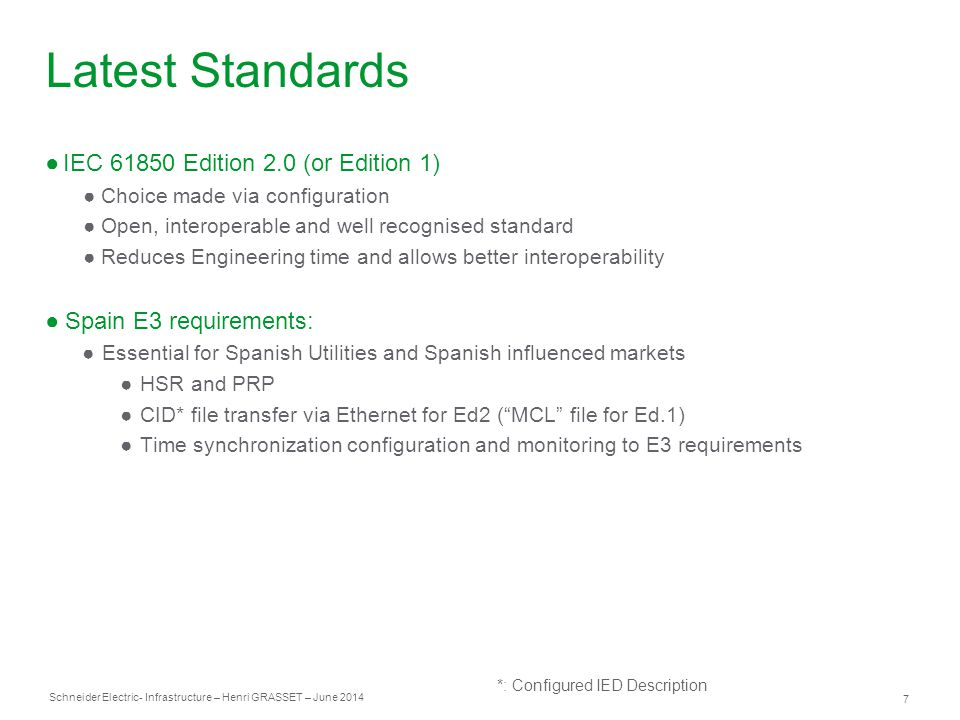 Schneider Electric 7 - Infrastructure – Henri GRASSET – June 2014 Latest Standards ●IEC 61850 Edition 2.0 (or Edition 1) ●Choice made via configuration ●Open, interoperable and well recognised standard ●Reduces Engineering time and allows better interoperability ●Spain E3 requirements: ●Essential for Spanish Utilities and Spanish influenced markets ●HSR and PRP ●CID* file transfer via Ethernet for Ed2 ( MCL file for Ed.1) ●Time synchronization configuration and monitoring to E3 requirements *: Configured IED Description
